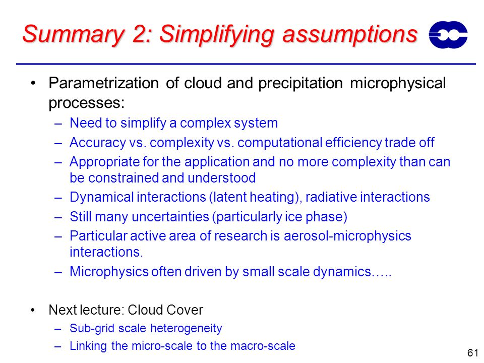 61 Summary 2: Simplifying assumptions Parametrization of cloud and precipitation microphysical processes: –Need to simplify a complex system –Accuracy