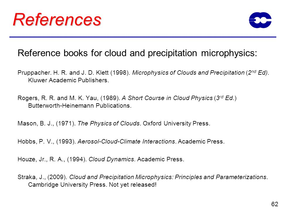 62 References Reference books for cloud and precipitation microphysics: Pruppacher. H. R. and J. D. Klett (1998). Microphysics of Clouds and Precipita