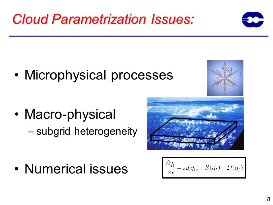 8 Cloud Parametrization Issues: Microphysical processes Macro-physical –subgrid heterogeneity Numerical issues