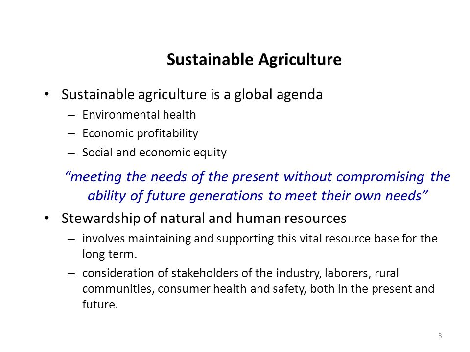 3 Sustainable Agriculture Sustainable agriculture is a global agenda – Environmental health – Economic profitability – Social and economic equity meet