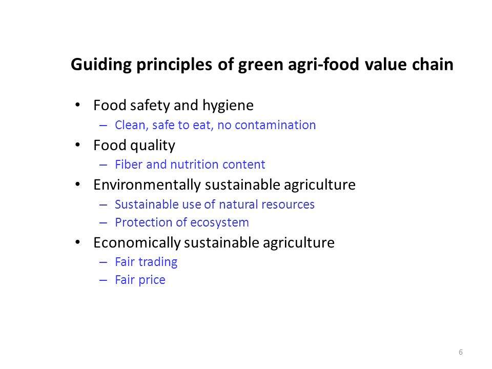 6 Guiding principles of green agri-food value chain Food safety and hygiene – Clean, safe to eat, no contamination Food quality – Fiber and nutrition