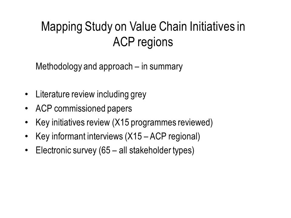 Mapping Study on Value Chain Initiatives in ACP regions Methodology and approach – in summary Literature review including grey ACP commissioned papers Key initiatives review (X15 programmes reviewed) Key informant interviews (X15 – ACP regional) Electronic survey (65 – all stakeholder types)