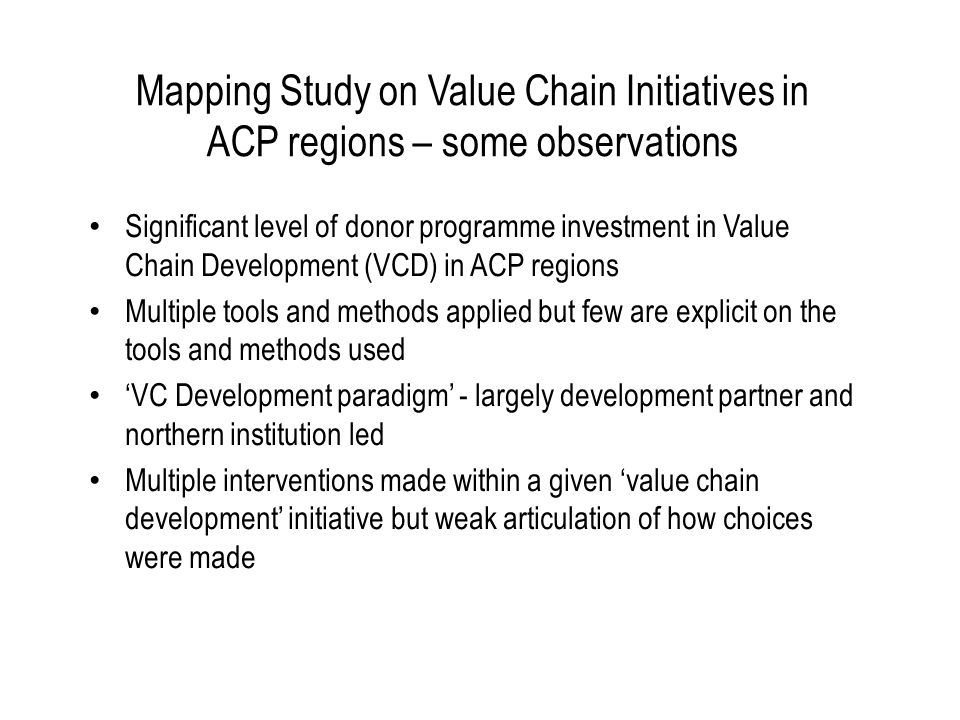 Mapping Study on Value Chain Initiatives in ACP regions – some observations Significant level of donor programme investment in Value Chain Development (VCD) in ACP regions Multiple tools and methods applied but few are explicit on the tools and methods used VC Development paradigm - largely development partner and northern institution led Multiple interventions made within a given value chain development initiative but weak articulation of how choices were made