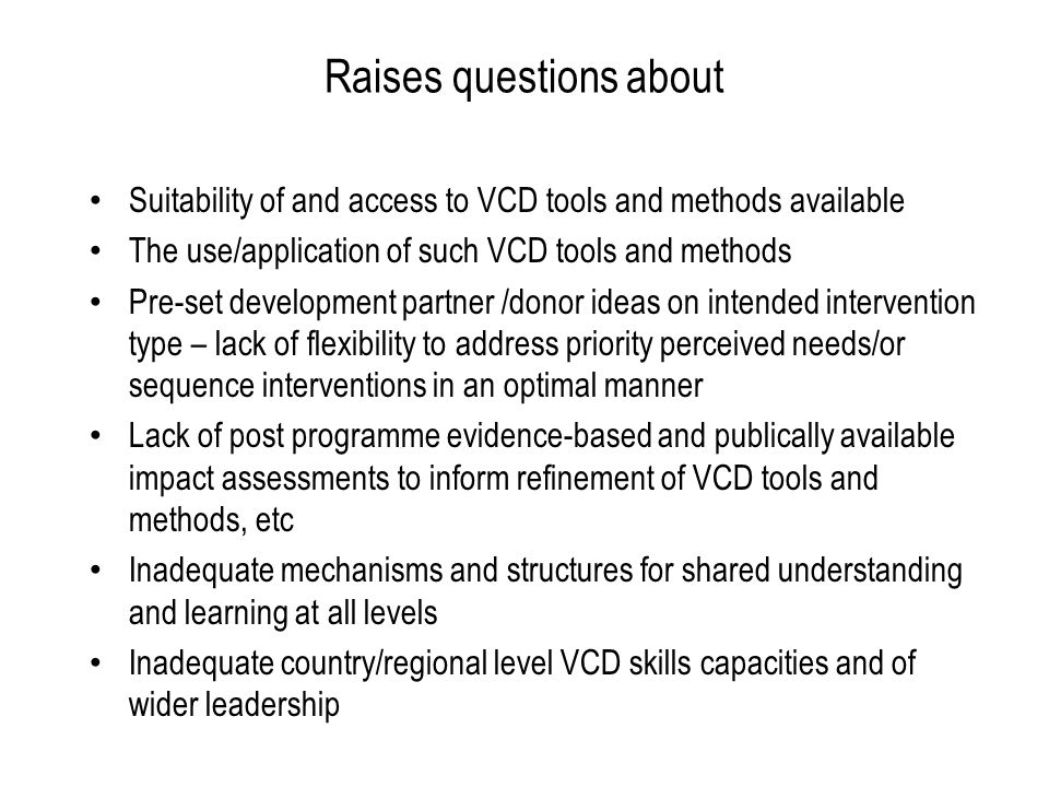 Raises questions about Suitability of and access to VCD tools and methods available The use/application of such VCD tools and methods Pre-set development partner /donor ideas on intended intervention type – lack of flexibility to address priority perceived needs/or sequence interventions in an optimal manner Lack of post programme evidence-based and publically available impact assessments to inform refinement of VCD tools and methods, etc Inadequate mechanisms and structures for shared understanding and learning at all levels Inadequate country/regional level VCD skills capacities and of wider leadership