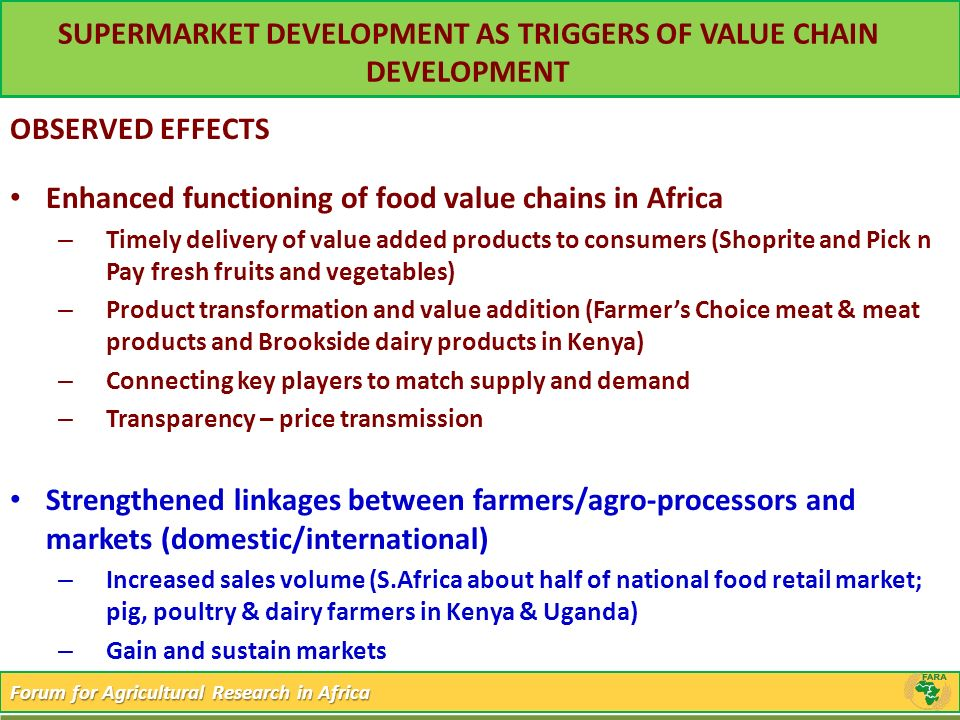 Forum for Agricultural Research in Africa SUPERMARKET DEVELOPMENT AS TRIGGERS OF VALUE CHAIN DEVELOPMENT OBSERVED EFFECTS Enhanced functioning of food