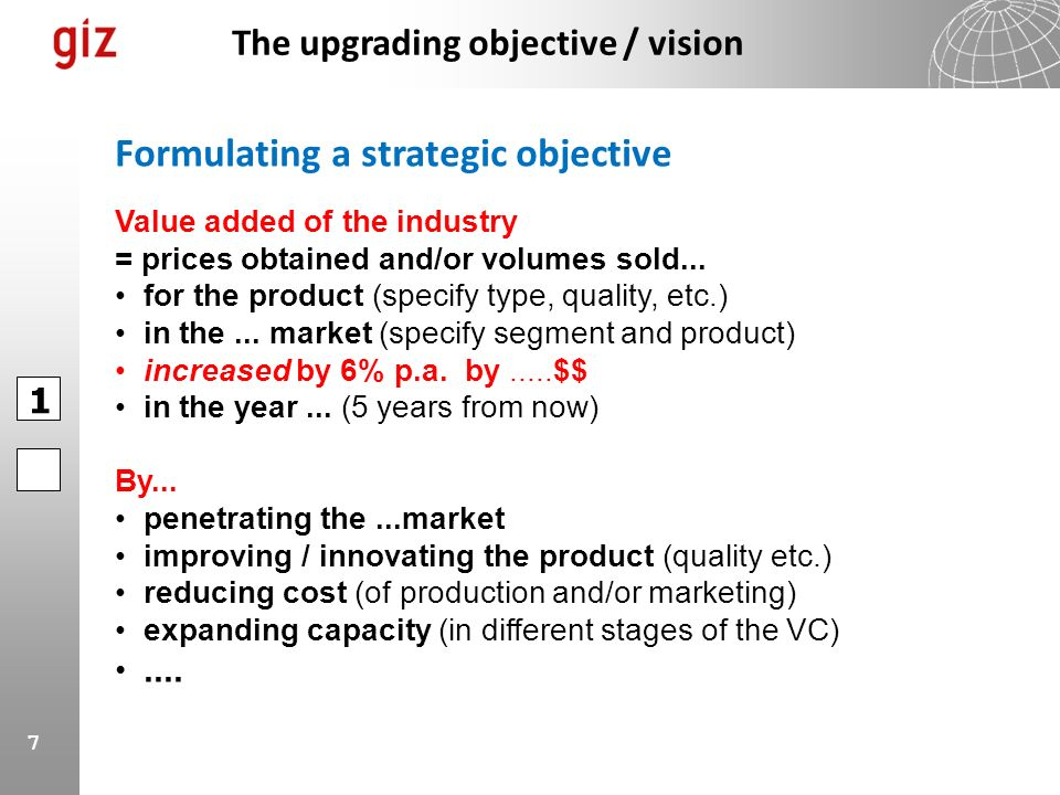 7 The upgrading objective / vision Value added of the industry = prices obtained and/or volumes sold... for the product (specify type, quality, etc.)