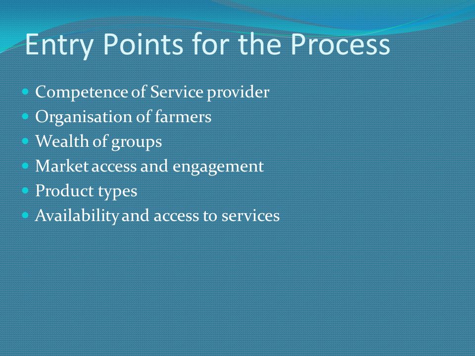 Entry Points for the Process Competence of Service provider Organisation of farmers Wealth of groups Market access and engagement Product types Availa