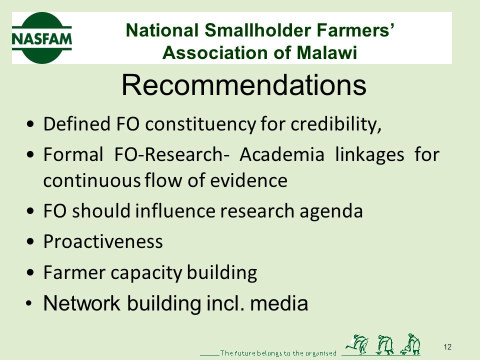 National Smallholder Farmers Association of Malawi Recommendations Defined FO constituency for credibility, Formal FO-Research- Academia linkages for continuous flow of evidence FO should influence research agenda Proactiveness Farmer capacity building Network building incl.