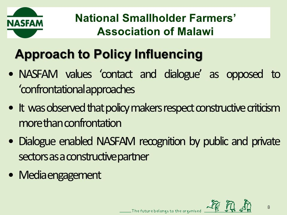 National Smallholder Farmers Association of Malawi Approach to Policy Influencing NASFAM values contact and dialogue as opposed to confrontational approaches It was observed that policy makers respect constructive criticism more than confrontation Dialogue enabled NASFAM recognition by public and private sectors as a constructive partner Media engagement 8