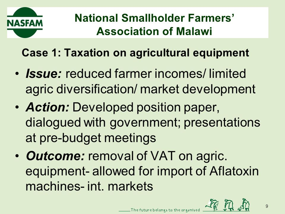 National Smallholder Farmers Association of Malawi Case 1: Taxation on agricultural equipment Issue: reduced farmer incomes/ limited agric diversification/ market development Action: Developed position paper, dialogued with government; presentations at pre-budget meetings Outcome: removal of VAT on agric.