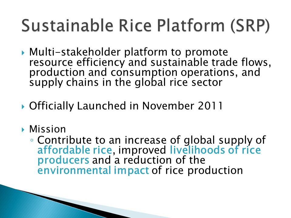Multi-stakeholder platform to promote resource efficiency and sustainable trade flows, production and consumption operations, and supply chains in the global rice sector Officially Launched in November 2011 Mission Contribute to an increase of global supply of affordable rice, improved livelihoods of rice producers and a reduction of the environmental impact of rice production