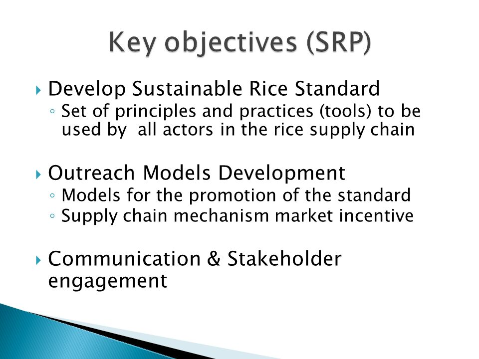 Develop Sustainable Rice Standard Set of principles and practices (tools) to be used by all actors in the rice supply chain Outreach Models Development Models for the promotion of the standard Supply chain mechanism market incentive Communication & Stakeholder engagement