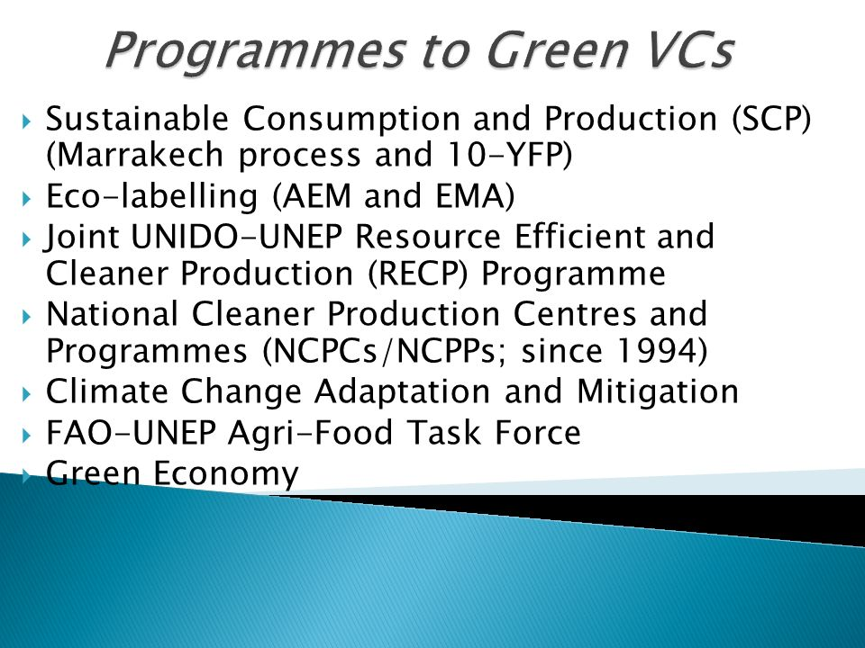 Programmes to Green VCs Sustainable Consumption and Production (SCP) (Marrakech process and 10-YFP) Eco-labelling (AEM and EMA) Joint UNIDO-UNEP Resource Efficient and Cleaner Production (RECP) Programme National Cleaner Production Centres and Programmes (NCPCs/NCPPs; since 1994) Climate Change Adaptation and Mitigation FAO-UNEP Agri-Food Task Force Green Economy