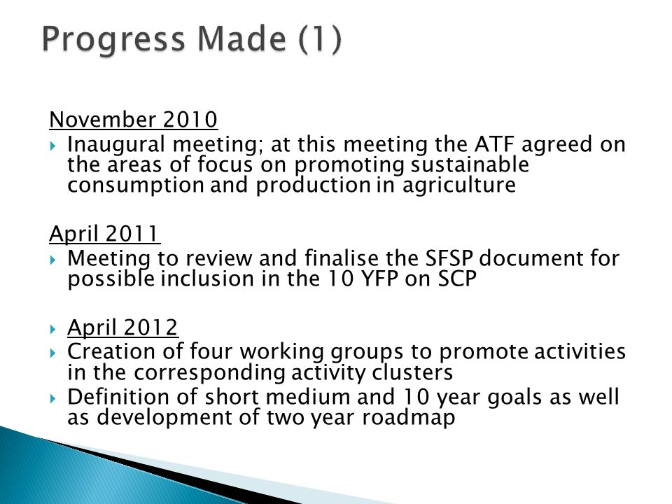 November 2010 Inaugural meeting; at this meeting the ATF agreed on the areas of focus on promoting sustainable consumption and production in agriculture April 2011 Meeting to review and finalise the SFSP document for possible inclusion in the 10 YFP on SCP April 2012 Creation of four working groups to promote activities in the corresponding activity clusters Definition of short medium and 10 year goals as well as development of two year roadmap