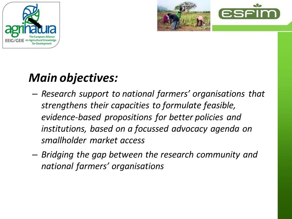 Main objectives: – Research support to national farmers organisations that strengthens their capacities to formulate feasible, evidence-based propositions for better policies and institutions, based on a focussed advocacy agenda on smallholder market access – Bridging the gap between the research community and national farmers organisations