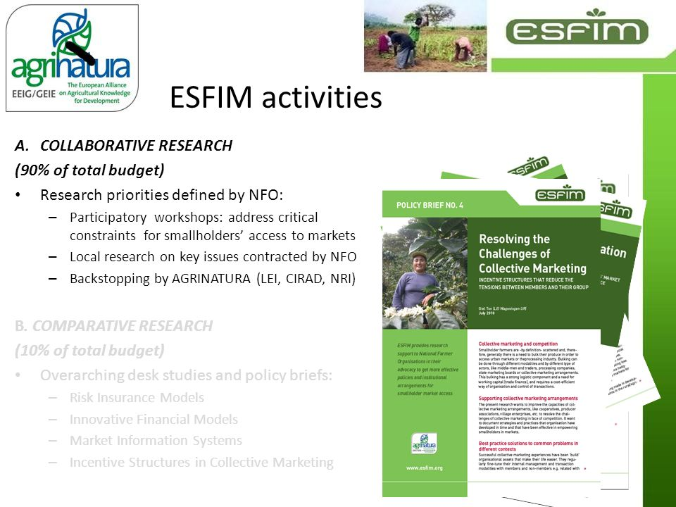 ESFIM activities A.COLLABORATIVE RESEARCH (90% of total budget) Research priorities defined by NFO: – Participatory workshops: address critical constraints for smallholders access to markets – Local research on key issues contracted by NFO – Backstopping by AGRINATURA (LEI, CIRAD, NRI) B.