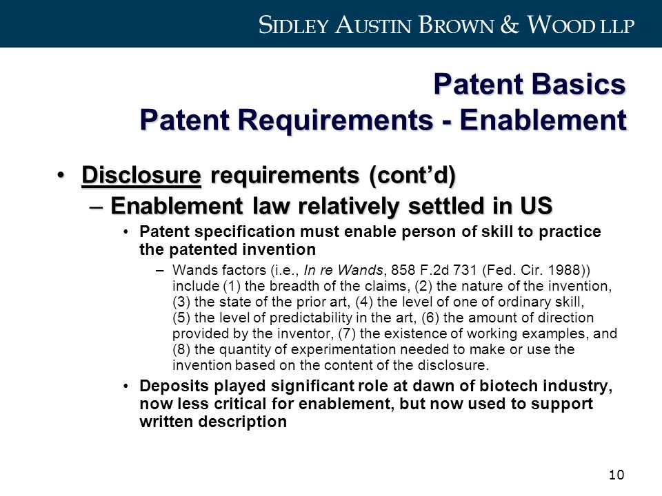 S IDLEY A USTIN B ROWN & W OOD LLP 10 Patent Basics Patent Requirements - Enablement Disclosure requirements (contd)Disclosure requirements (contd) –Enablement law relatively settled in US Patent specification must enable person of skill to practice the patented invention –Wands factors (i.e., In re Wands, 858 F.2d 731 (Fed.