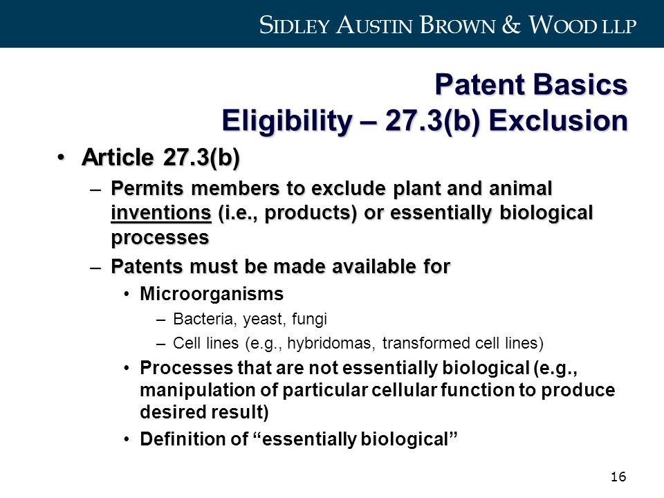 S IDLEY A USTIN B ROWN & W OOD LLP 16 Patent Basics Eligibility – 27.3(b) Exclusion Article 27.3(b)Article 27.3(b) –Permits members to exclude plant and animal inventions (i.e., products) or essentially biological processes –Patents must be made available for Microorganisms –Bacteria, yeast, fungi –Cell lines (e.g., hybridomas, transformed cell lines) Processes that are not essentially biological (e.g., manipulation of particular cellular function to produce desired result) Definition of essentially biological