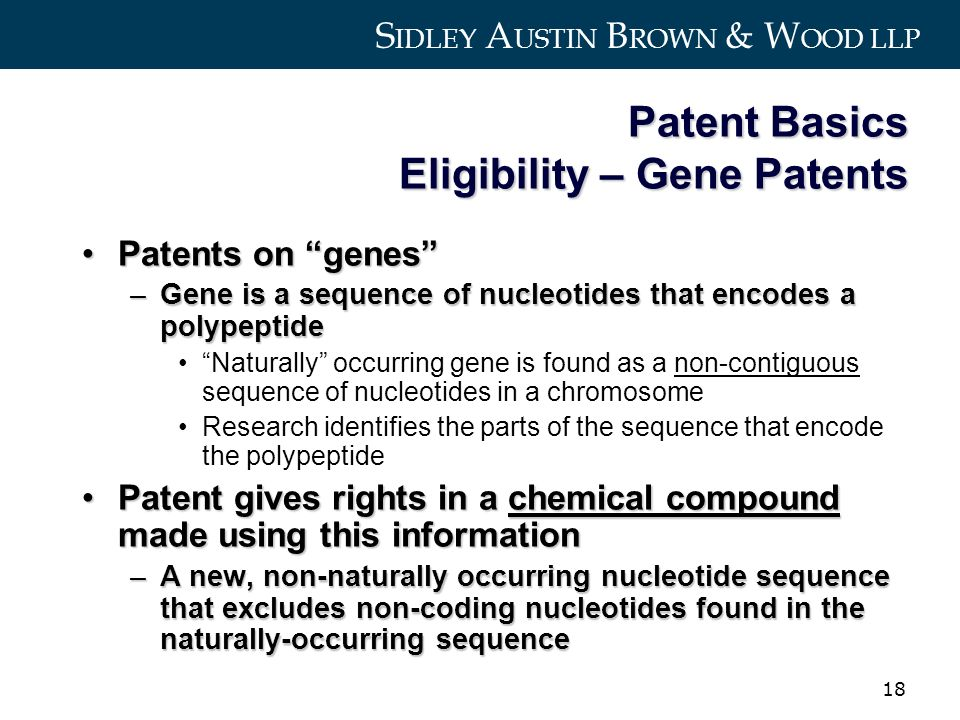 S IDLEY A USTIN B ROWN & W OOD LLP 18 Patent Basics Eligibility – Gene Patents Patents on genesPatents on genes –Gene is a sequence of nucleotides that encodes a polypeptide Naturally occurring gene is found as a non-contiguous sequence of nucleotides in a chromosome Research identifies the parts of the sequence that encode the polypeptide Patent gives rights in a chemical compound made using this informationPatent gives rights in a chemical compound made using this information –A new, non-naturally occurring nucleotide sequence that excludes non-coding nucleotides found in the naturally-occurring sequence