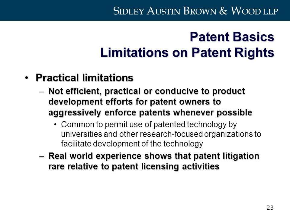 S IDLEY A USTIN B ROWN & W OOD LLP 23 Patent Basics Limitations on Patent Rights Practical limitationsPractical limitations –Not efficient, practical or conducive to product development efforts for patent owners to aggressively enforce patents whenever possible Common to permit use of patented technology by universities and other research-focused organizations to facilitate development of the technology –Real world experience shows that patent litigation rare relative to patent licensing activities