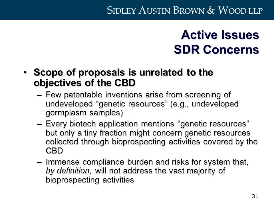 S IDLEY A USTIN B ROWN & W OOD LLP 31 Active Issues SDR Concerns Scope of proposals is unrelated to the objectives of the CBDScope of proposals is unrelated to the objectives of the CBD –Few patentable inventions arise from screening of undeveloped genetic resources (e.g., undeveloped germplasm samples) –Every biotech application mentions genetic resources but only a tiny fraction might concern genetic resources collected through bioprospecting activities covered by the CBD –Immense compliance burden and risks for system that, by definition, will not address the vast majority of bioprospecting activities
