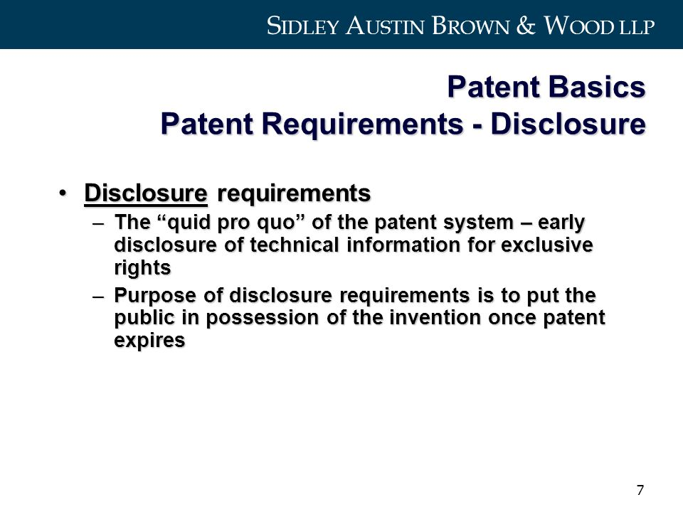 S IDLEY A USTIN B ROWN & W OOD LLP 7 Patent Basics Patent Requirements - Disclosure Disclosure requirementsDisclosure requirements –The quid pro quo of the patent system – early disclosure of technical information for exclusive rights –Purpose of disclosure requirements is to put the public in possession of the invention once patent expires