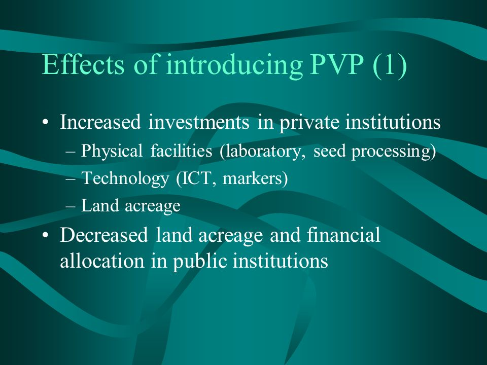 Effects of introducing PVP (1) Increased investments in private institutions –Physical facilities (laboratory, seed processing) –Technology (ICT, markers) –Land acreage Decreased land acreage and financial allocation in public institutions