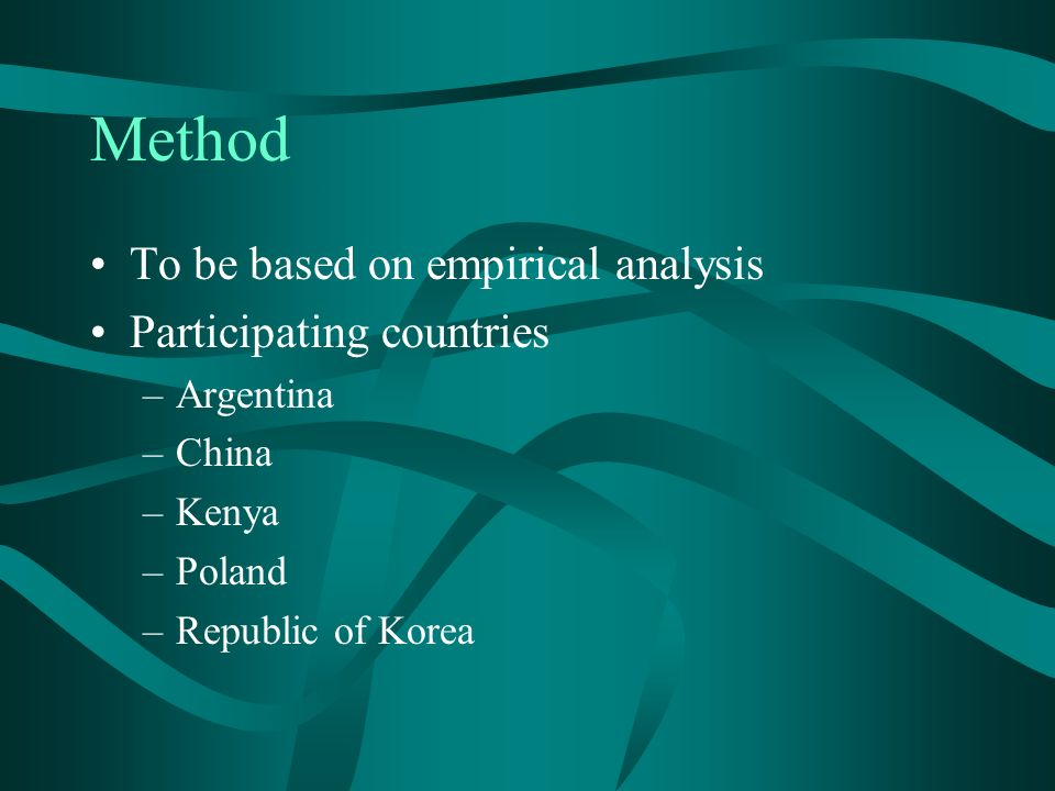 Method To be based on empirical analysis Participating countries –Argentina –China –Kenya –Poland –Republic of Korea