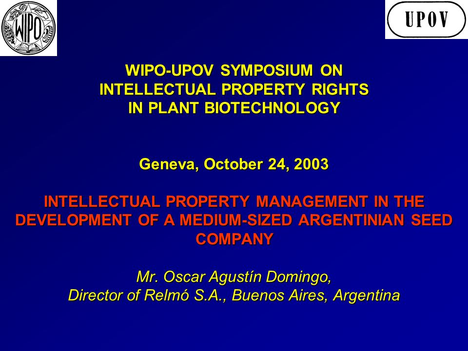 WIPO-UPOV SYMPOSIUM ON INTELLECTUAL PROPERTY RIGHTS IN PLANT BIOTECHNOLOGY Geneva, October 24, 2003 INTELLECTUAL PROPERTY MANAGEMENT IN THE DEVELOPMENT OF A MEDIUM-SIZED ARGENTINIAN SEED COMPANY Mr.