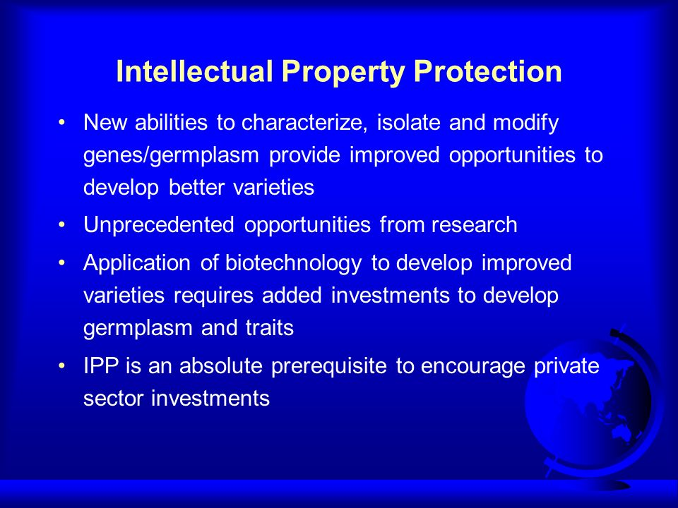 Intellectual Property Protection New abilities to characterize, isolate and modify genes/germplasm provide improved opportunities to develop better varieties Unprecedented opportunities from research Application of biotechnology to develop improved varieties requires added investments to develop germplasm and traits IPP is an absolute prerequisite to encourage private sector investments