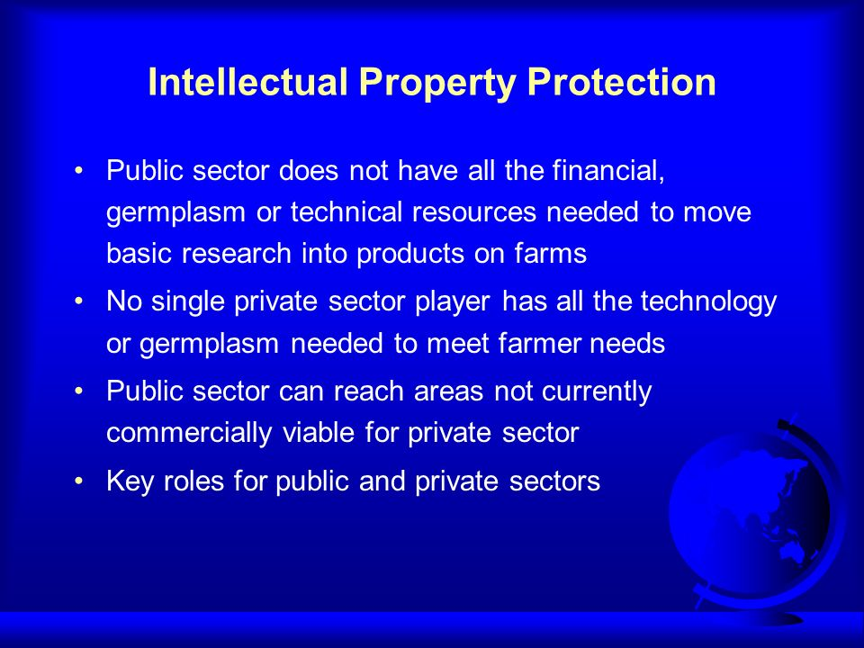 Intellectual Property Protection Public sector does not have all the financial, germplasm or technical resources needed to move basic research into pr