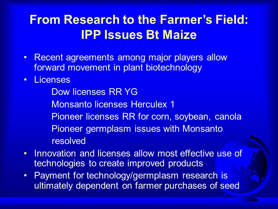 From Research to the Farmers Field: IPP Issues Bt Maize Recent agreements among major players allow forward movement in plant biotechnology Licenses Dow licenses RR YG Monsanto licenses Herculex 1 Pioneer licenses RR for corn, soybean, canola Pioneer germplasm issues with Monsanto resolved Innovation and licenses allow most effective use of technologies to create improved products Payment for technology/germplasm research is ultimately dependent on farmer purchases of seed