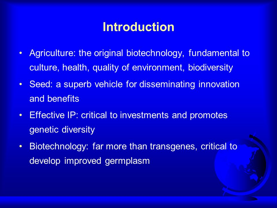Introduction Agriculture: the original biotechnology, fundamental to culture, health, quality of environment, biodiversity Seed: a superb vehicle for disseminating innovation and benefits Effective IP: critical to investments and promotes genetic diversity Biotechnology: far more than transgenes, critical to develop improved germplasm