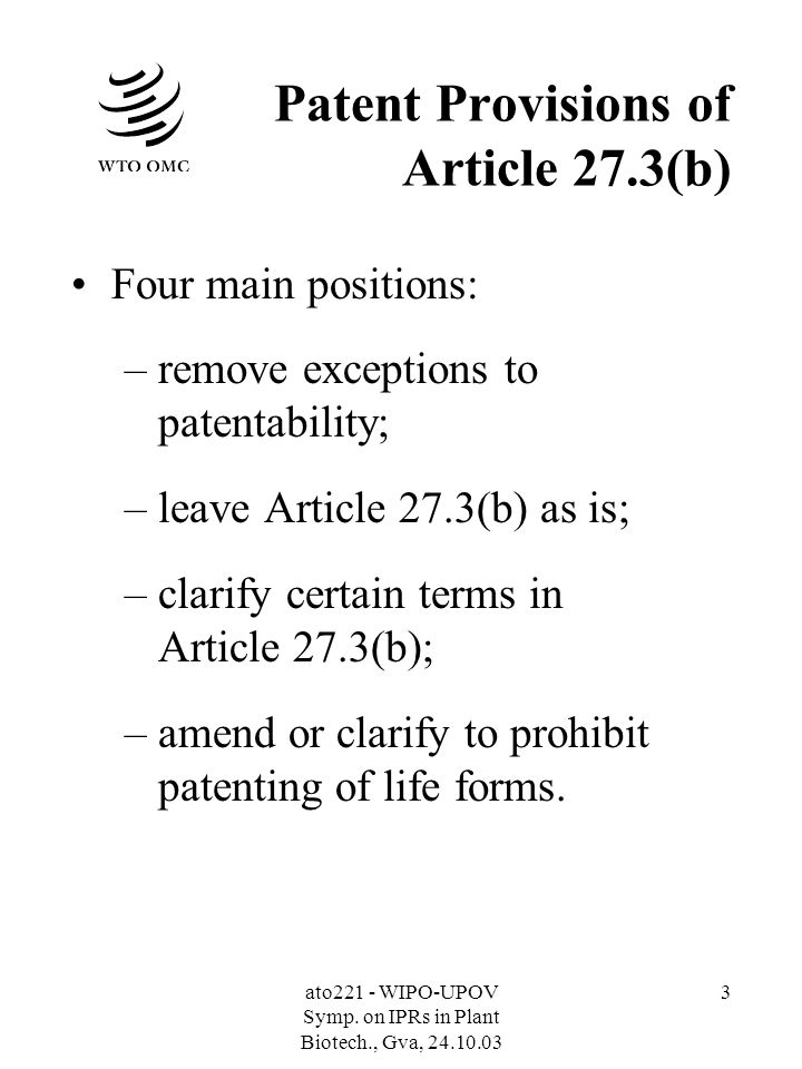 ato221 - WIPO-UPOV Symp. on IPRs in Plant Biotech., Gva, 24.10.03 3 Patent Provisions of Article 27.3(b) Four main positions: –remove exceptions to pa