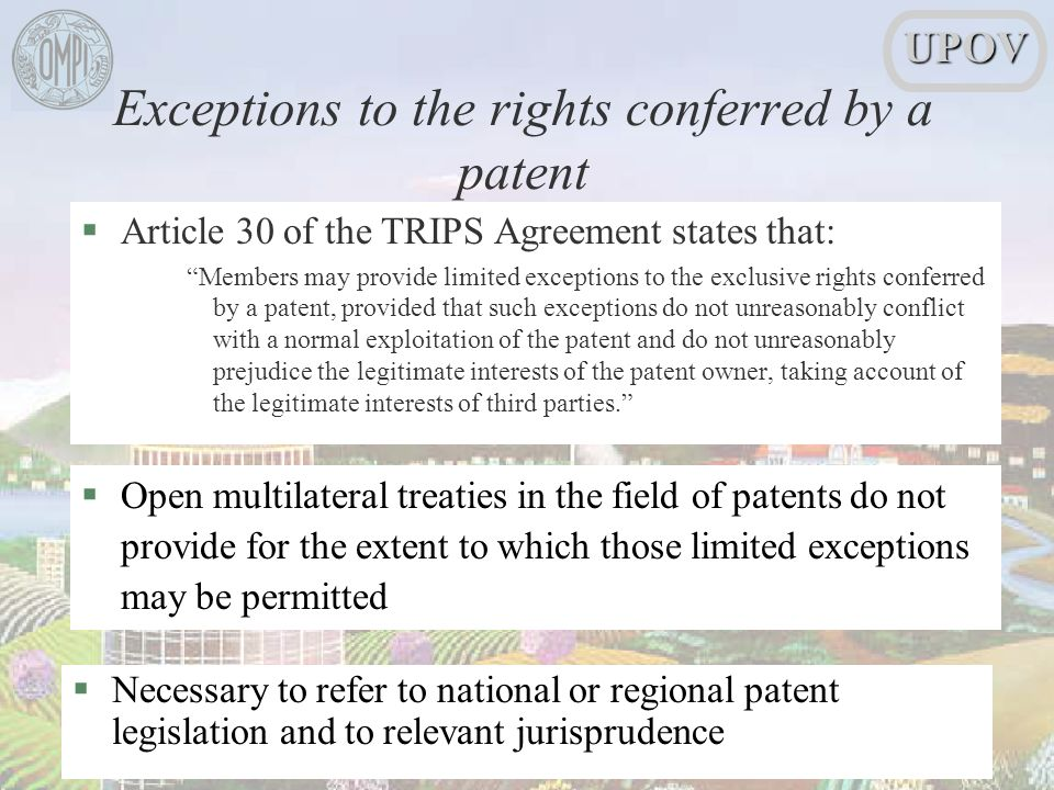 §Article 30 of the TRIPS Agreement states that: Members may provide limited exceptions to the exclusive rights conferred by a patent, provided that such exceptions do not unreasonably conflict with a normal exploitation of the patent and do not unreasonably prejudice the legitimate interests of the patent owner, taking account of the legitimate interests of third parties.