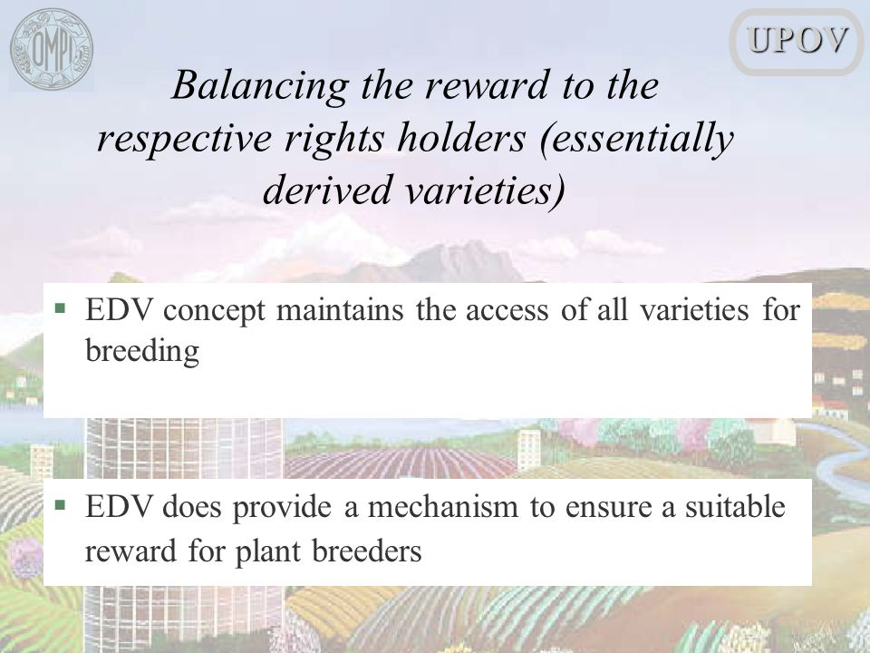 §EDV concept maintains the access of all varieties for breeding §EDV does provide a mechanism to ensure a suitable reward for plant breedersUPOV Balancing the reward to the respective rights holders (essentially derived varieties)