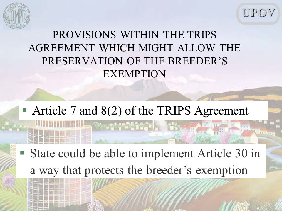 §Article 7 and 8(2) of the TRIPS Agreement §State could be able to implement Article 30 in a way that protects the breeders exemptionUPOV PROVISIONS WITHIN THE TRIPS AGREEMENT WHICH MIGHT ALLOW THE PRESERVATION OF THE BREEDERS EXEMPTION