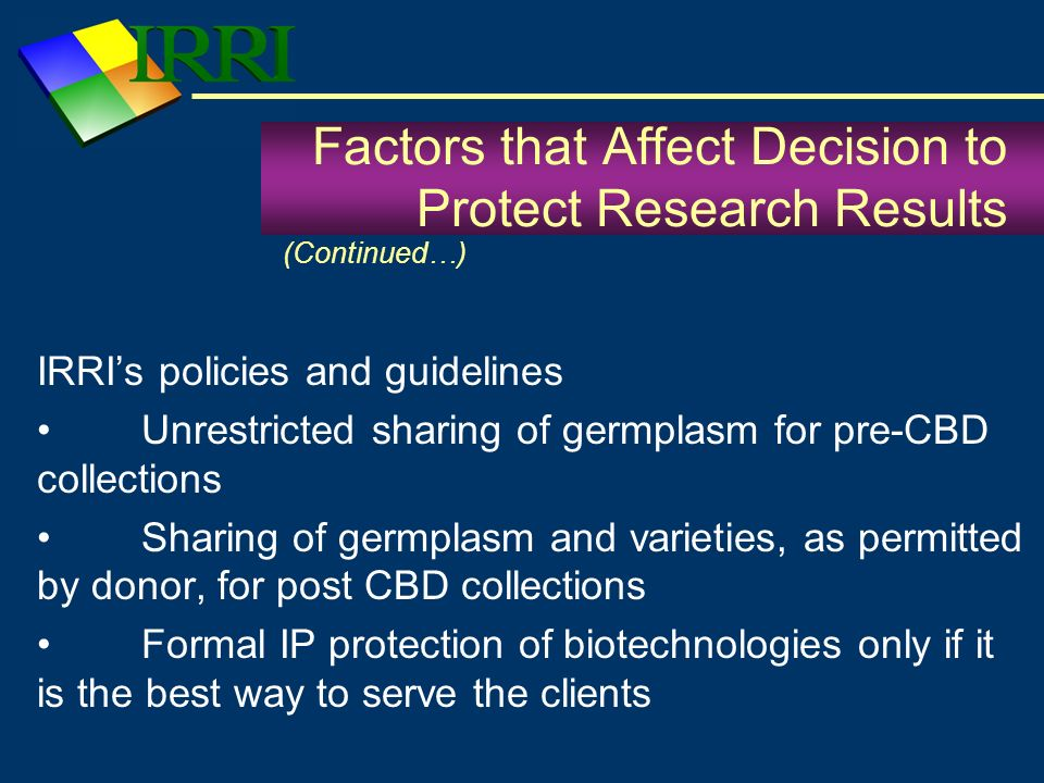 IRRIs policies and guidelines Unrestricted sharing of germplasm for pre-CBD collections Sharing of germplasm and varieties, as permitted by donor, for post CBD collections Formal IP protection of biotechnologies only if it is the best way to serve the clients Factors that Affect Decision to Protect Research Results (Continued…)