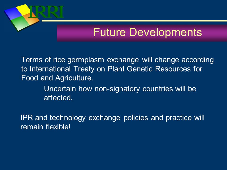 Future Developments Terms of rice germplasm exchange will change according to International Treaty on Plant Genetic Resources for Food and Agriculture