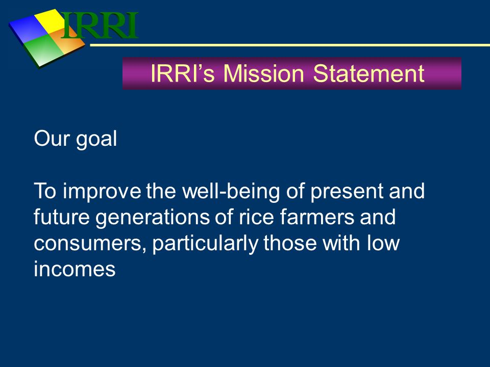 IRRIs Mission Statement Our goal To improve the well-being of present and future generations of rice farmers and consumers, particularly those with lo