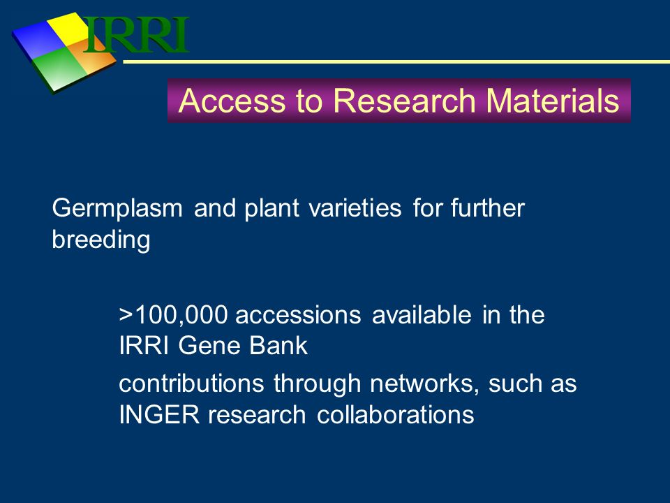 Access to Research Materials Germplasm and plant varieties for further breeding >100,000 accessions available in the IRRI Gene Bank contributions thro