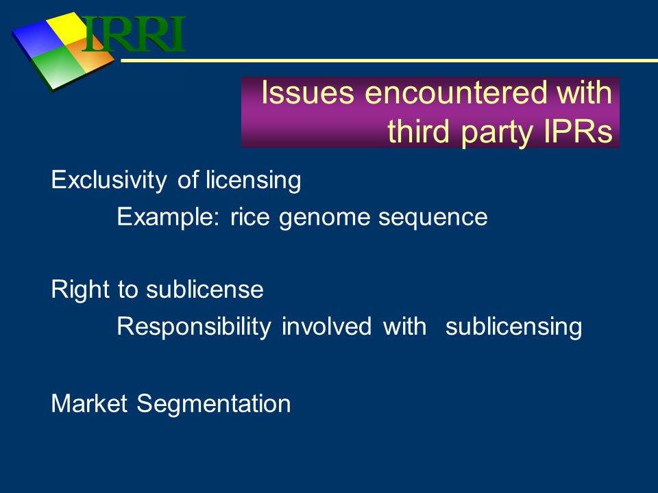 Issues encountered with third party IPRs Exclusivity of licensing Example: rice genome sequence Right to sublicense Responsibility involved with subli