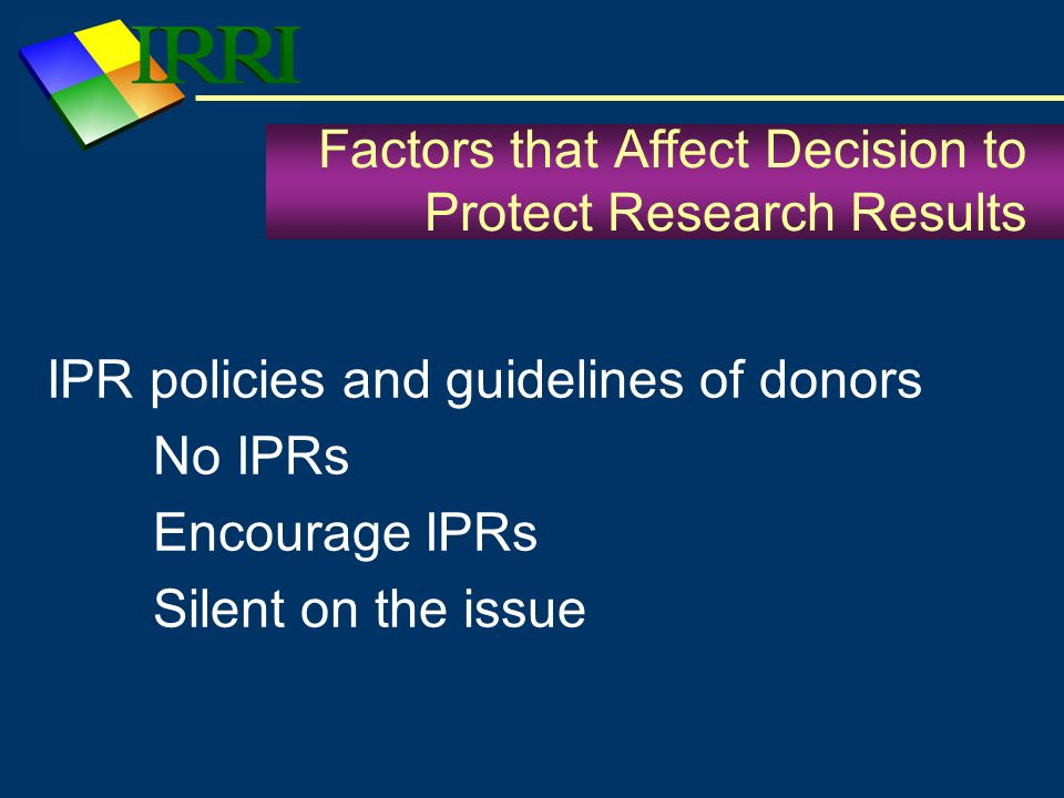 Factors that Affect Decision to Protect Research Results IPR policies and guidelines of donors No IPRs Encourage IPRs Silent on the issue
