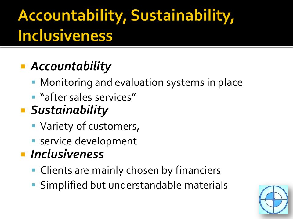 Accountability Monitoring and evaluation systems in place after sales services Sustainability Variety of customers, service development Inclusiveness Clients are mainly chosen by financiers Simplified but understandable materials