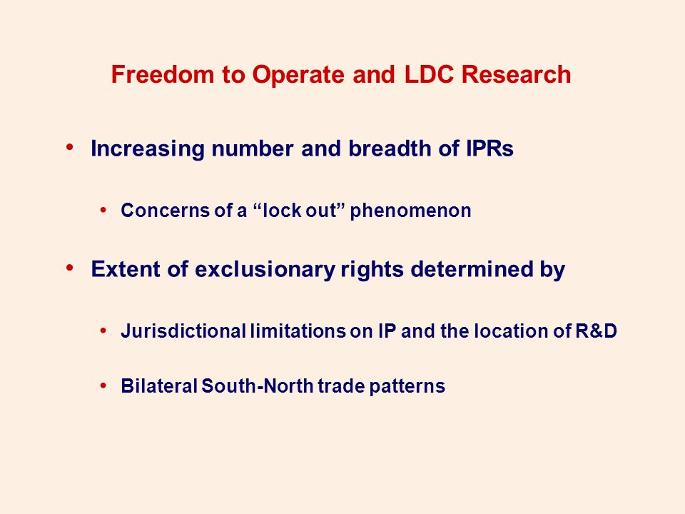 Freedom to Operate and LDC Research Increasing number and breadth of IPRs Concerns of a lock out phenomenon Extent of exclusionary rights determined by Jurisdictional limitations on IP and the location of R&D Bilateral South-North trade patterns
