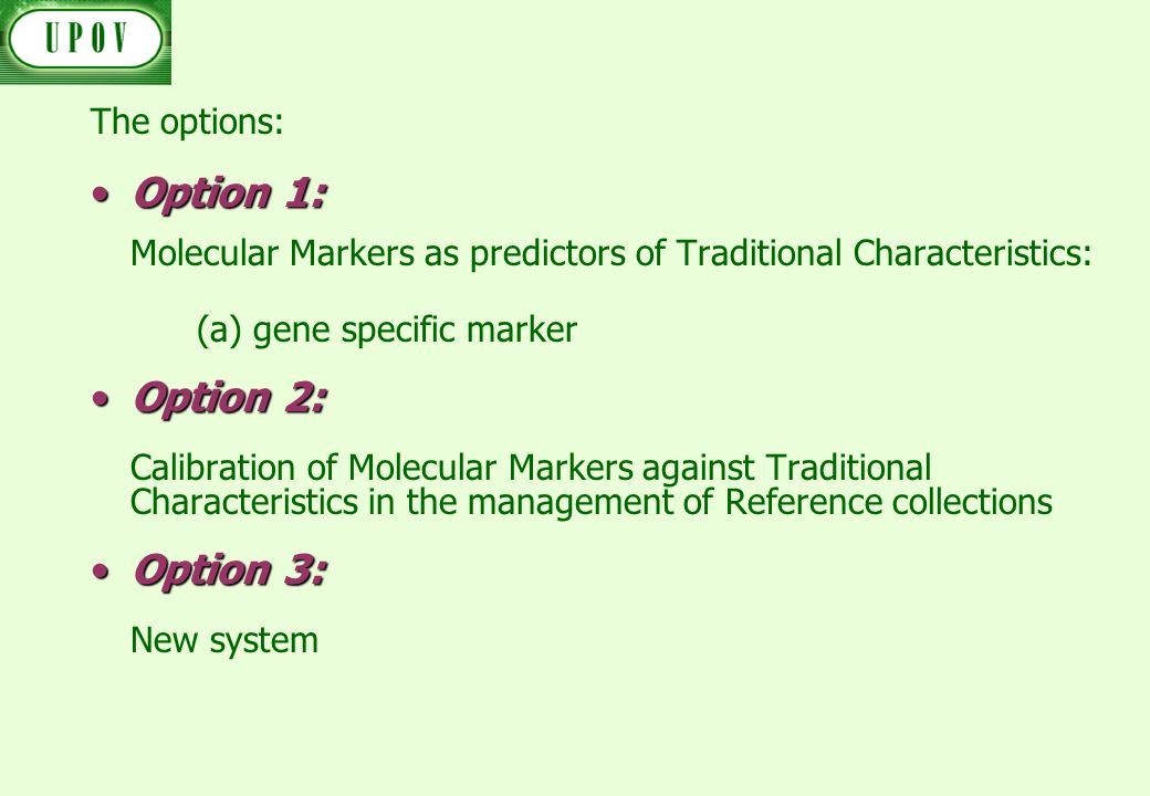 The options: Option 1:Option 1: Molecular Markers as predictors of Traditional Characteristics: (a) gene specific marker Option 2:Option 2: Calibration of Molecular Markers against Traditional Characteristics in the management of Reference collections Option 3:Option 3: New system