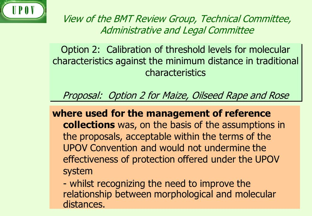 View of the BMT Review Group, Technical Committee, Administrative and Legal Committee where used for the management of reference collections was, on the basis of the assumptions in the proposals, acceptable within the terms of the UPOV Convention and would not undermine the effectiveness of protection offered under the UPOV system - whilst recognizing the need to improve the relationship between morphological and molecular distances.