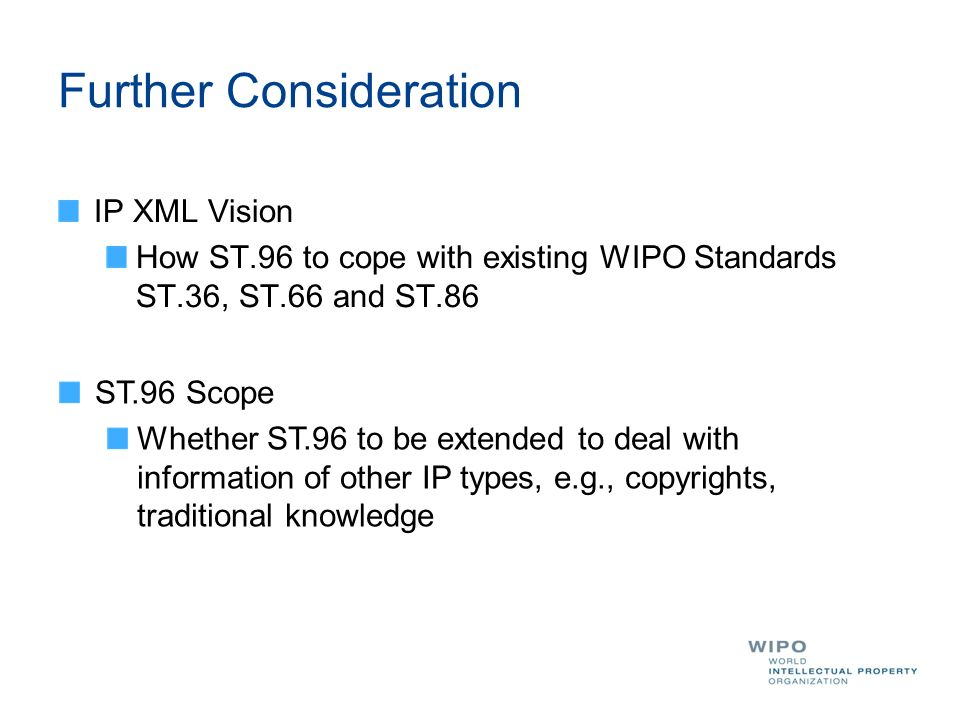 Further Consideration IP XML Vision How ST.96 to cope with existing WIPO Standards ST.36, ST.66 and ST.86 ST.96 Scope Whether ST.96 to be extended to