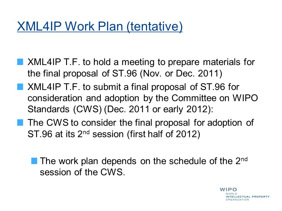 XML4IP Work Plan (tentative) XML4IP T.F. to hold a meeting to prepare materials for the final proposal of ST.96 (Nov. or Dec. 2011) XML4IP T.F. to sub