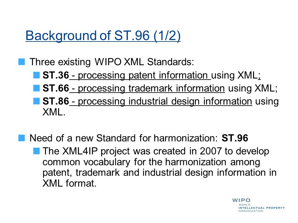 Background of ST.96 (1/2) Three existing WIPO XML Standards: ST.36 - processing patent information using XML; ST.66 - processing trademark information